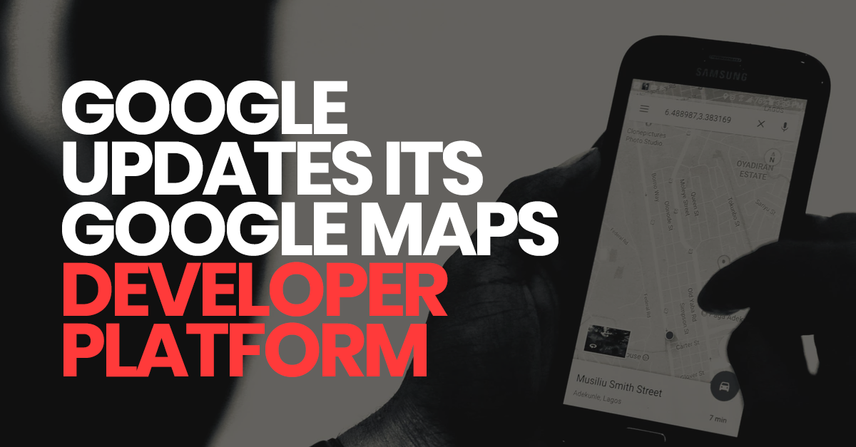Google Maps Platform is a Major Revamp of Google Maps for